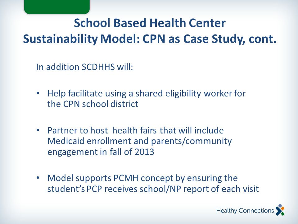 In addition SCDHHS will: Help facilitate using a shared eligibility worker for the CPN school district Partner to host health fairs that will include Medicaid enrollment and parents/community engagement in fall of 2013 Model supports PCMH concept by ensuring the student's PCP receives school/NP report of each visit School Based Health Center Sustainability Model: CPN as Case Study, cont.