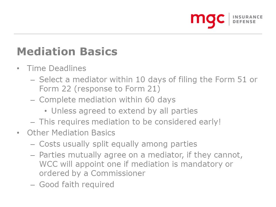 Mediation Basics Time Deadlines – Select a mediator within 10 days of filing the Form 51 or Form 22 (response to Form 21) – Complete mediation within 60 days Unless agreed to extend by all parties – This requires mediation to be considered early.
