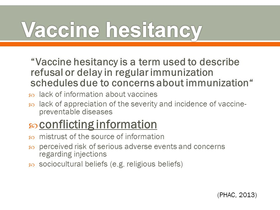 Vaccine hesitancy is a term used to describe refusal or delay in regular immunization schedules due to concerns about immunization  lack of information about vaccines  lack of appreciation of the severity and incidence of vaccine- preventable diseases  conflicting information  mistrust of the source of information  perceived risk of serious adverse events and concerns regarding injections  sociocultural beliefs (e.g.