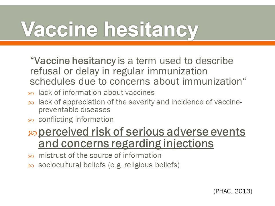 Vaccine hesitancy is a term used to describe refusal or delay in regular immunization schedules due to concerns about immunization  lack of information about vaccines  lack of appreciation of the severity and incidence of vaccine- preventable diseases  conflicting information  perceived risk of serious adverse events and concerns regarding injections  mistrust of the source of information  sociocultural beliefs (e.g.