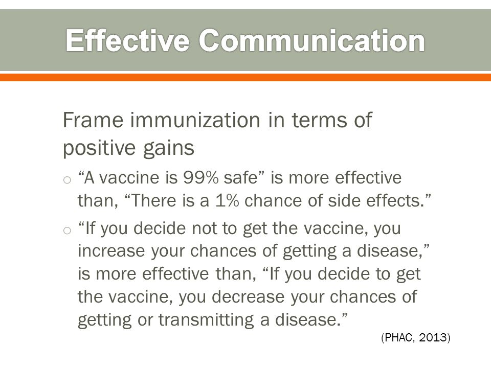 Frame immunization in terms of positive gains o A vaccine is 99% safe is more effective than, There is a 1% chance of side effects. o If you decide not to get the vaccine, you increase your chances of getting a disease, is more effective than, If you decide to get the vaccine, you decrease your chances of getting or transmitting a disease. (PHAC, 2013)