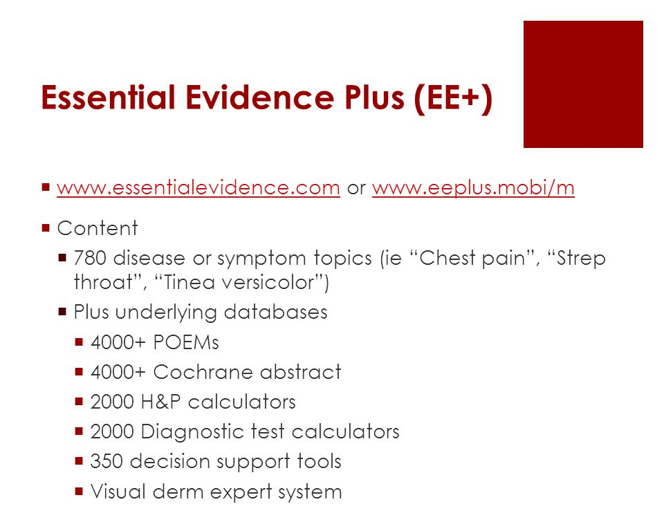 Essential Evidence Plus (EE+)  www.essentialevidence.com or www.eeplus.mobi/m www.essentialevidence.comwww.eeplus.mobi/m  Content  780 disease or symptom topics (ie Chest pain , Strep throat , Tinea versicolor )  Plus underlying databases  4000+ POEMs  4000+ Cochrane abstract  2000 H&P calculators  2000 Diagnostic test calculators  350 decision support tools  Visual derm expert system