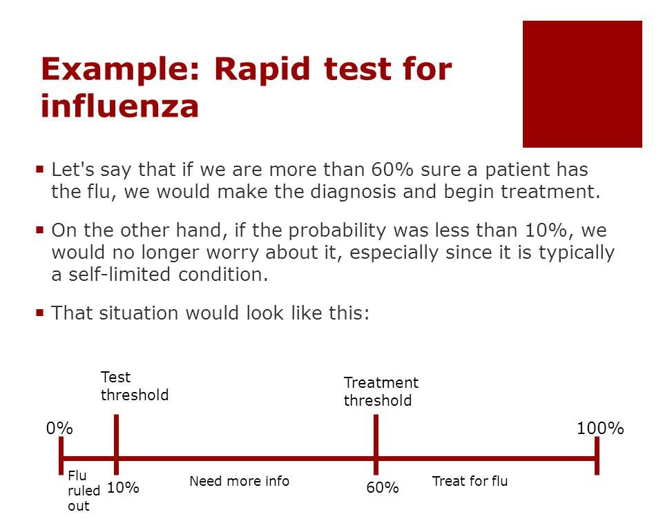 Example: Rapid test for influenza  Let s say that if we are more than 60% sure a patient has the flu, we would make the diagnosis and begin treatment.