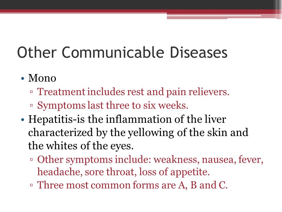 Other Communicable Diseases Mono ▫Treatment includes rest and pain relievers. ▫Symptoms last three to six weeks. Hepatitis-is the inflammation of the