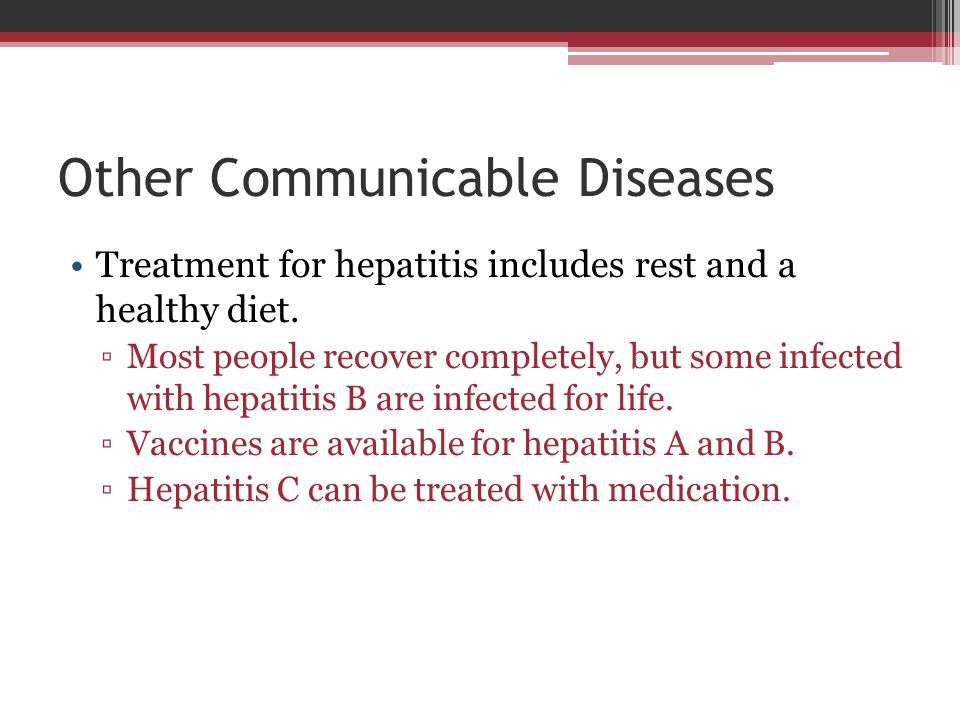 Other Communicable Diseases Treatment for hepatitis includes rest and a healthy diet. ▫Most people recover completely, but some infected with hepatiti