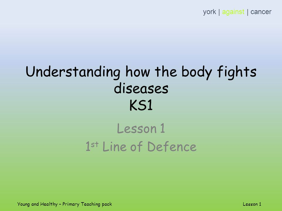 Understanding how the body fights diseases KS1 Lesson 1 1 st Line of Defence york | against | cancer Young and Healthy – Primary Teaching pack Lesson 1
