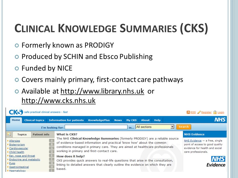 C LINICAL K NOWLEDGE S UMMARIES (CKS) Formerly known as PRODIGY Produced by SCHIN and Ebsco Publishing Funded by NICE Covers mainly primary, first-contact care pathways Available at http://www.library.nhs.uk or http://www.cks.nhs.uk