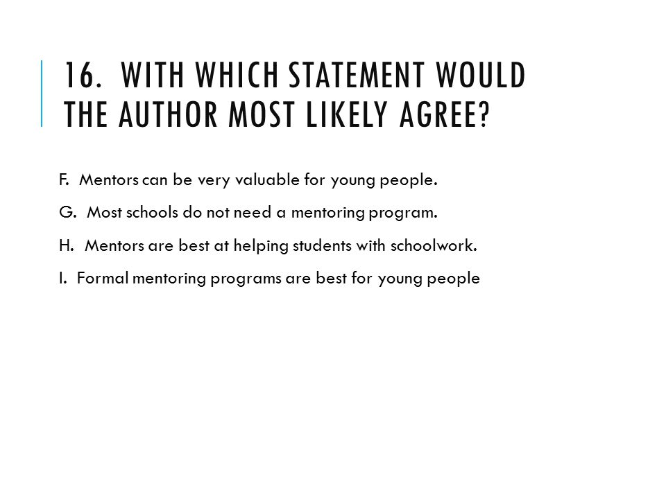 16. WITH WHICH STATEMENT WOULD THE AUTHOR MOST LIKELY AGREE? F. Mentors can be very valuable for young people. G. Most schools do not need a mentoring