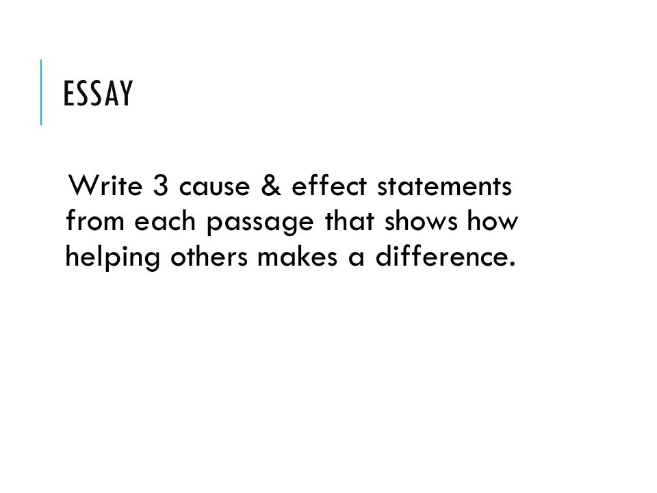 ESSAY Write 3 cause & effect statements from each passage that shows how helping others makes a difference.