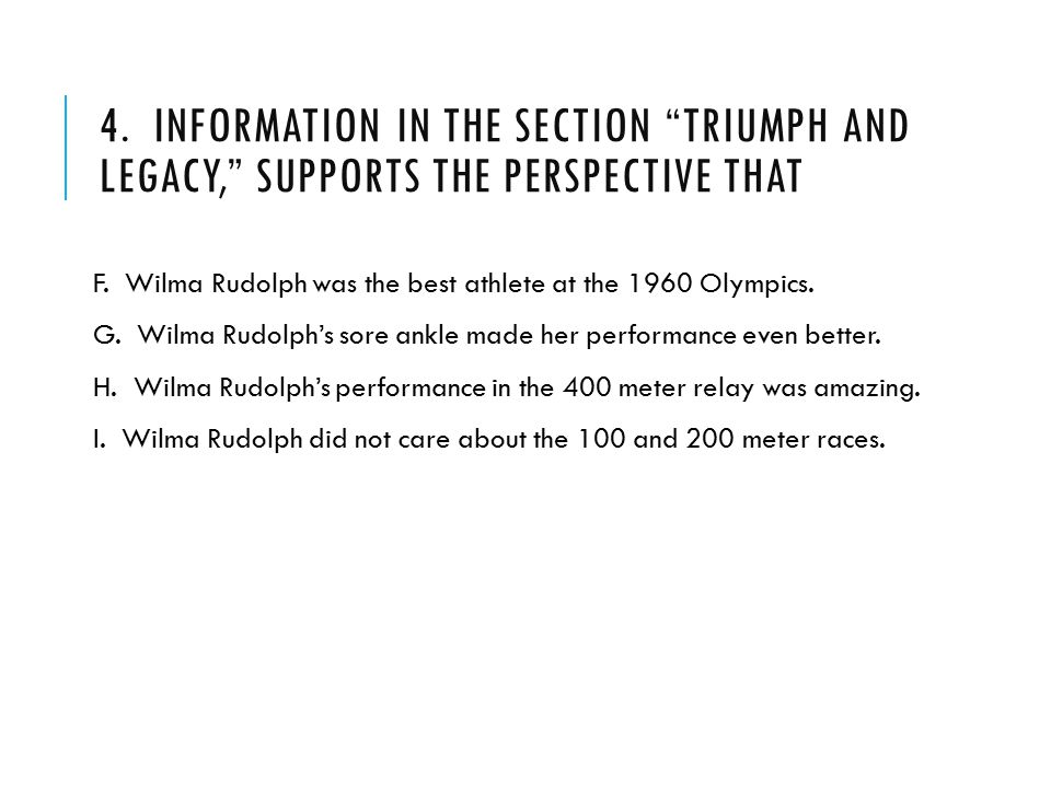 "4. INFORMATION IN THE SECTION ""TRIUMPH AND LEGACY,"" SUPPORTS THE PERSPECTIVE THAT F. Wilma Rudolph was the best athlete at the 1960 Olympics. G. Wilma"
