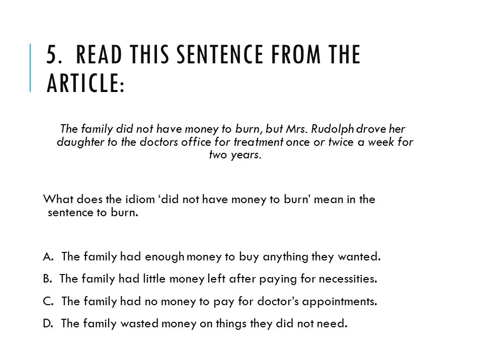5. READ THIS SENTENCE FROM THE ARTICLE: The family did not have money to burn, but Mrs. Rudolph drove her daughter to the doctors office for treatment