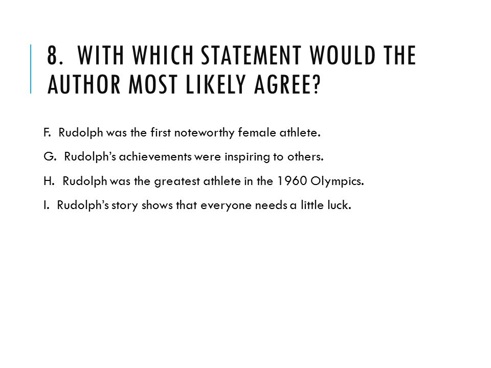 8. WITH WHICH STATEMENT WOULD THE AUTHOR MOST LIKELY AGREE? F. Rudolph was the first noteworthy female athlete. G. Rudolph's achievements were inspiri
