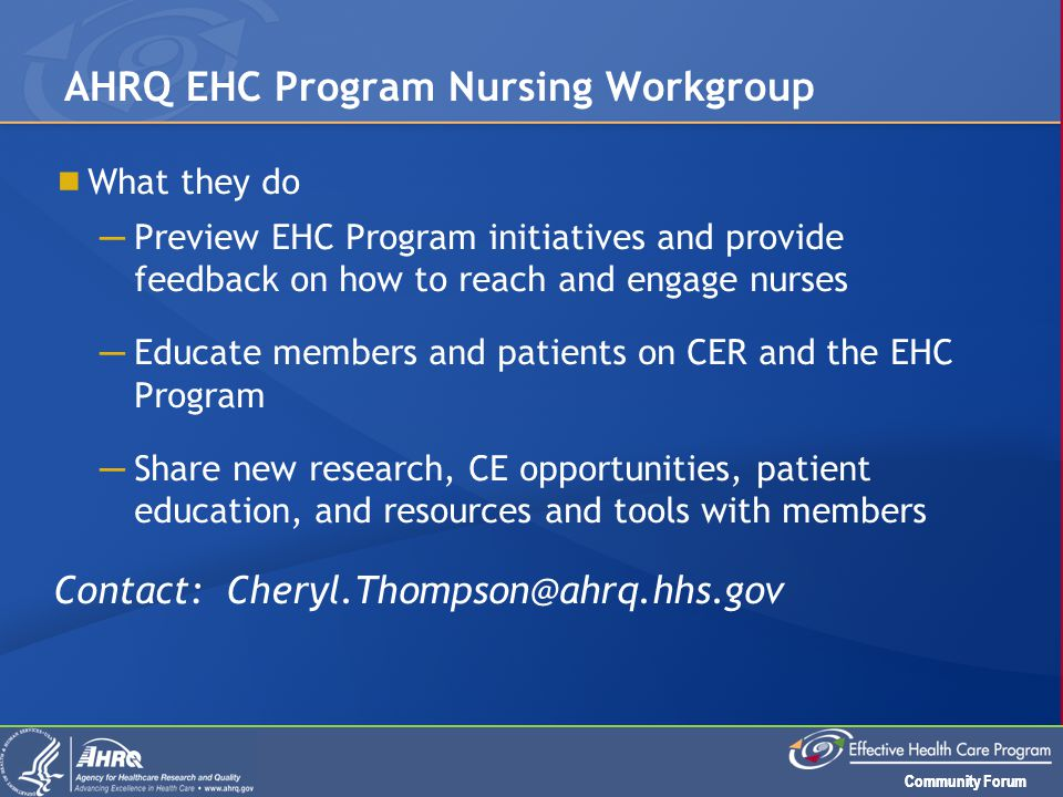 Community Forum AHRQ EHC Program Nursing Workgroup  What they do ─ Preview EHC Program initiatives and provide feedback on how to reach and engage nu