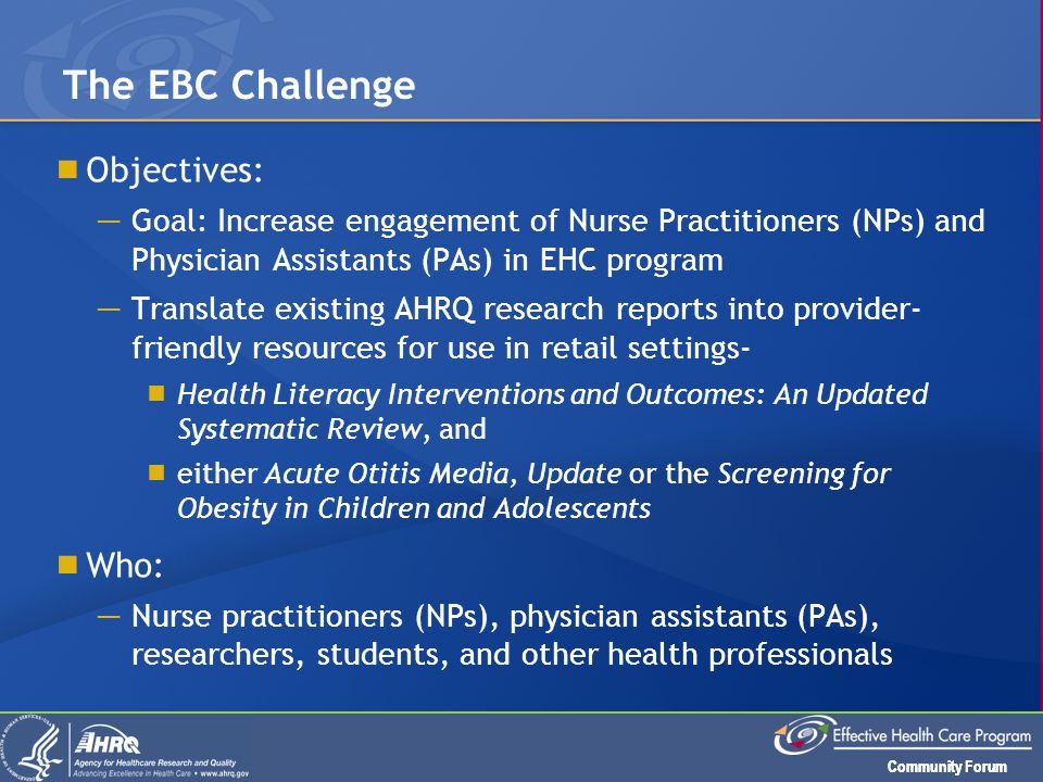 Community Forum  Objectives: ─ Goal: Increase engagement of Nurse Practitioners (NPs) and Physician Assistants (PAs) in EHC program ─ Translate existing AHRQ research reports into provider- friendly resources for use in retail settings-  Health Literacy Interventions and Outcomes: An Updated Systematic Review, and  either Acute Otitis Media, Update or the Screening for Obesity in Children and Adolescents  Who: ─ Nurse practitioners (NPs), physician assistants (PAs), researchers, students, and other health professionals The EBC Challenge