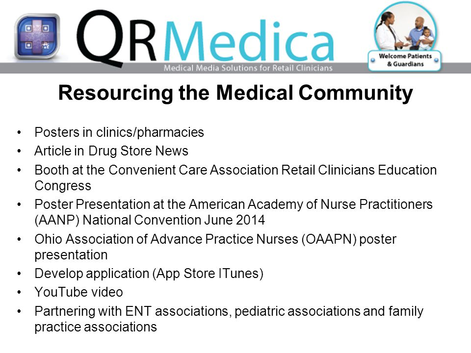Resourcing the Medical Community Posters in clinics/pharmacies Article in Drug Store News Booth at the Convenient Care Association Retail Clinicians Education Congress Poster Presentation at the American Academy of Nurse Practitioners (AANP) National Convention June 2014 Ohio Association of Advance Practice Nurses (OAAPN) poster presentation Develop application (App Store ITunes) YouTube video Partnering with ENT associations, pediatric associations and family practice associations
