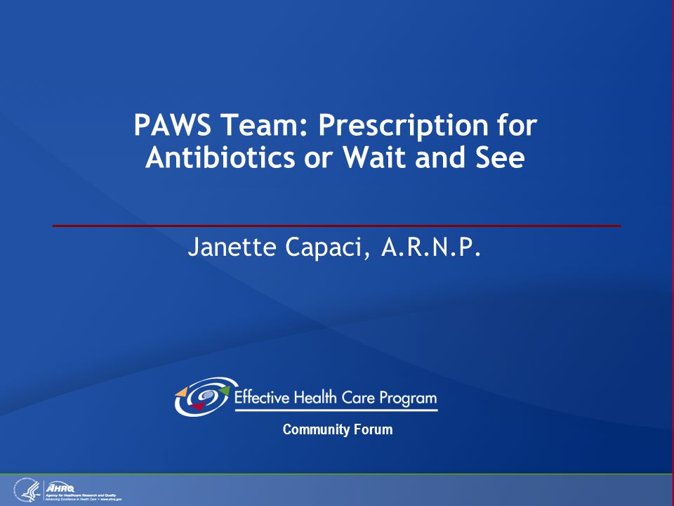 Community Forum PAWS Team: Prescription for Antibiotics or Wait and See Janette Capaci, A.R.N.P.