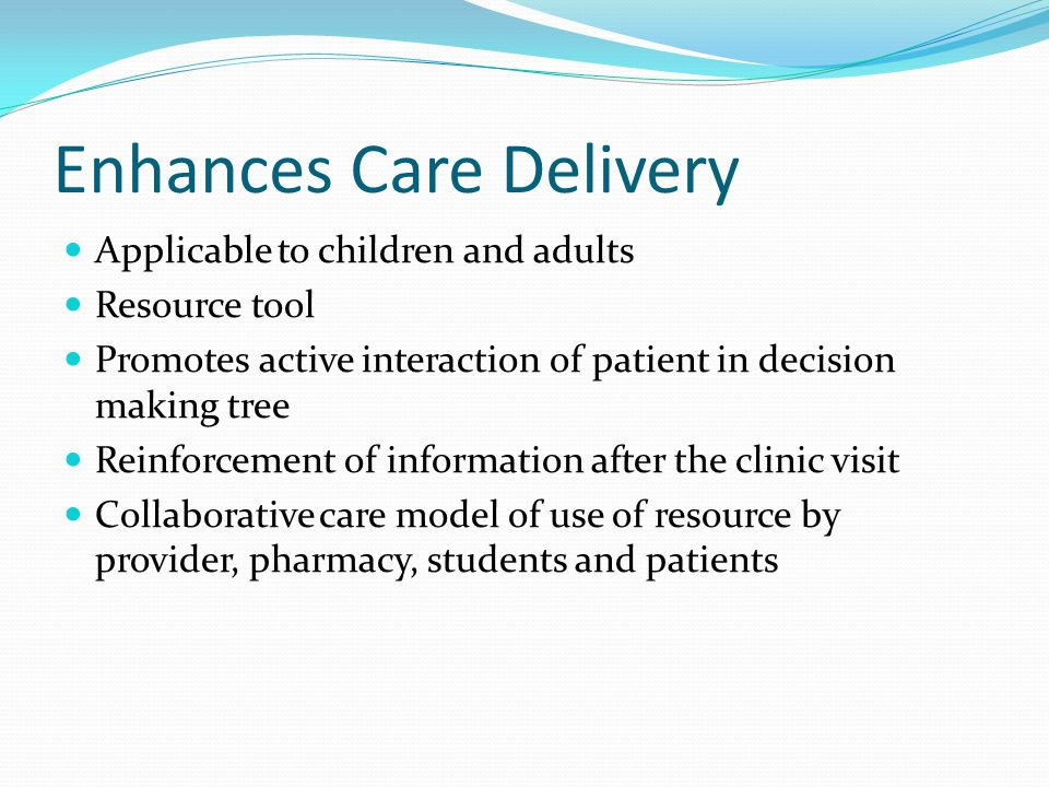Enhances Care Delivery Applicable to children and adults Resource tool Promotes active interaction of patient in decision making tree Reinforcement of information after the clinic visit Collaborative care model of use of resource by provider, pharmacy, students and patients