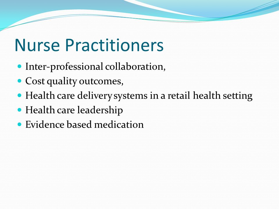 Nurse Practitioners Inter-professional collaboration, Cost quality outcomes, Health care delivery systems in a retail health setting Health care leade