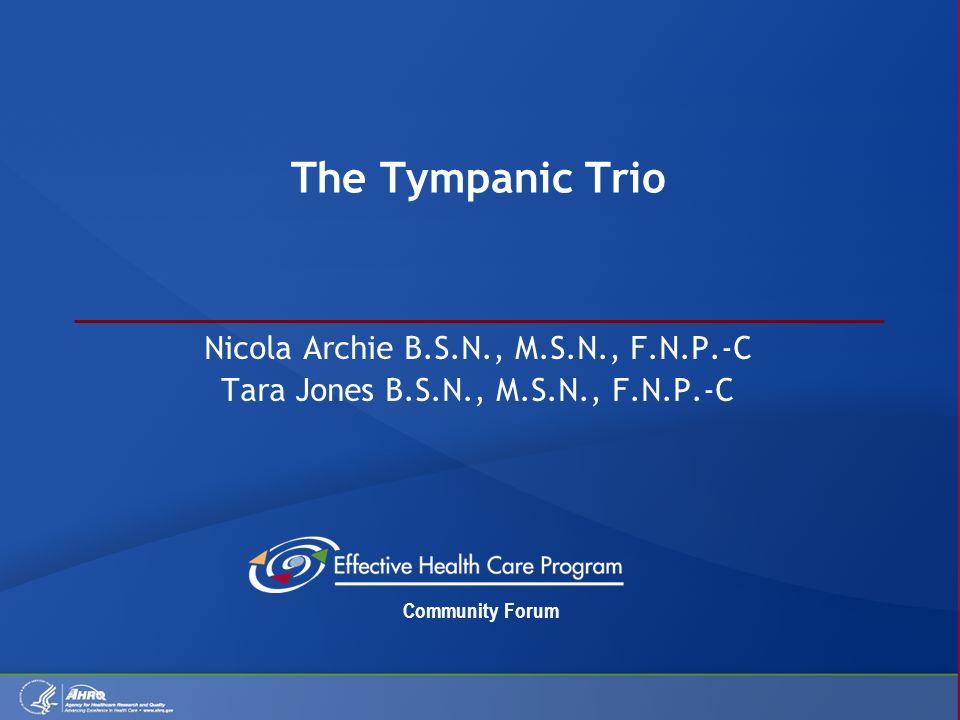Community Forum The Tympanic Trio Nicola Archie B.S.N., M.S.N., F.N.P.-C Tara Jones B.S.N., M.S.N., F.N.P.-C
