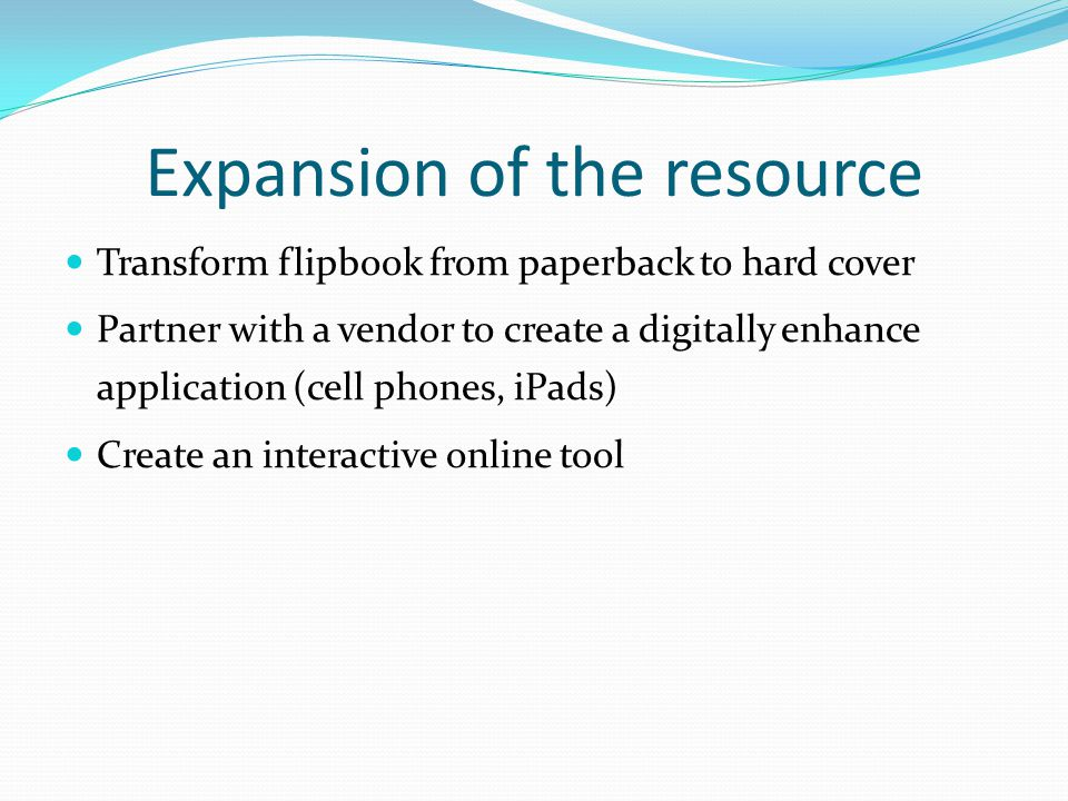 Expansion of the resource Transform flipbook from paperback to hard cover Partner with a vendor to create a digitally enhance application (cell phones
