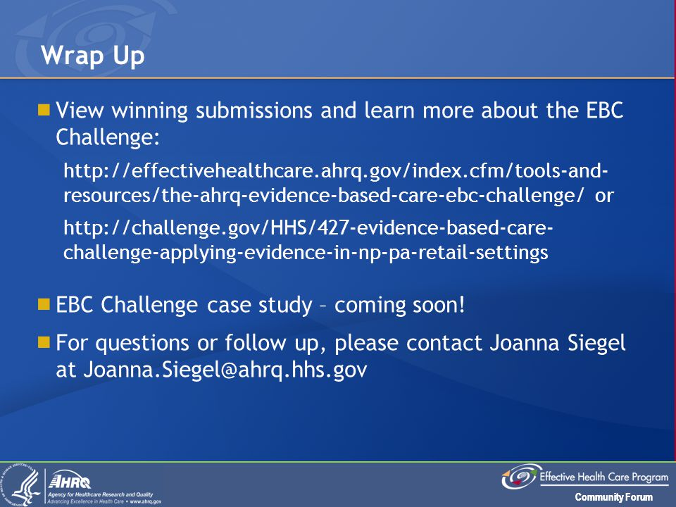 Community Forum  View winning submissions and learn more about the EBC Challenge: http://effectivehealthcare.ahrq.gov/index.cfm/tools-and- resources/the-ahrq-evidence-based-care-ebc-challenge/ or http://challenge.gov/HHS/427-evidence-based-care- challenge-applying-evidence-in-np-pa-retail-settings  EBC Challenge case study – coming soon.