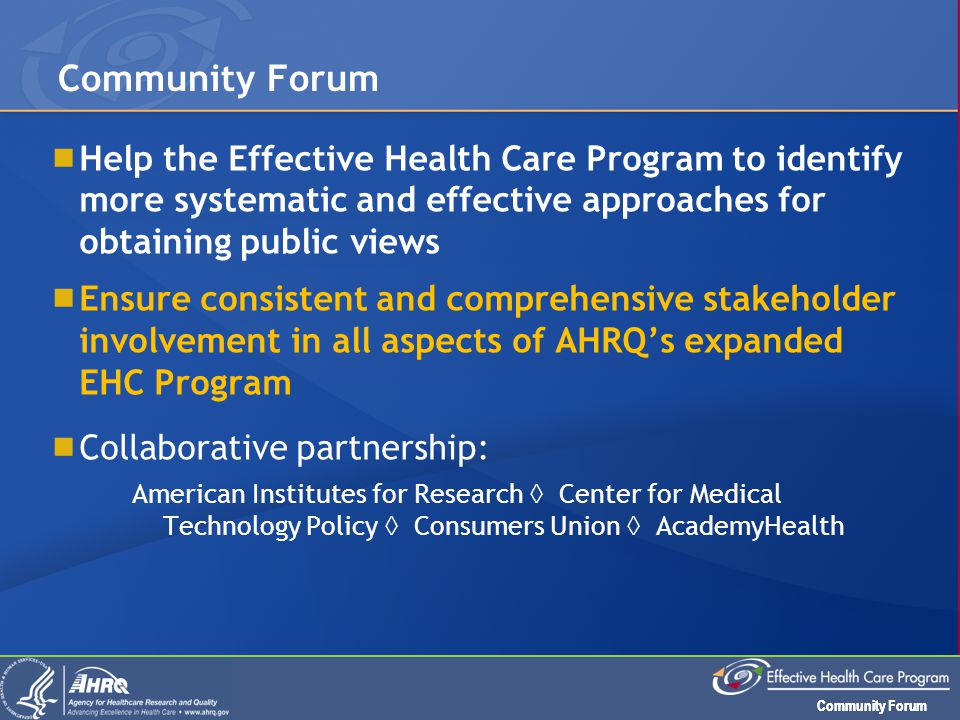 Community Forum  Help the Effective Health Care Program to identify more systematic and effective approaches for obtaining public views  Ensure cons