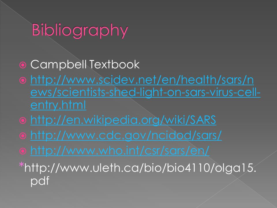  Campbell Textbook  http://www.scidev.net/en/health/sars/n ews/scientists-shed-light-on-sars-virus-cell- entry.html http://www.scidev.net/en/health/sars/n ews/scientists-shed-light-on-sars-virus-cell- entry.html  http://en.wikipedia.org/wiki/SARS http://en.wikipedia.org/wiki/SARS  http://www.cdc.gov/ncidod/sars/ http://www.cdc.gov/ncidod/sars/  http://www.who.int/csr/sars/en/ http://www.who.int/csr/sars/en/ * http://www.uleth.ca/bio/bio4110/olga15.