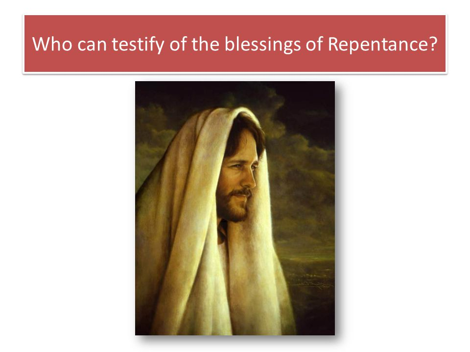 Who can testify of the blessings of Repentance