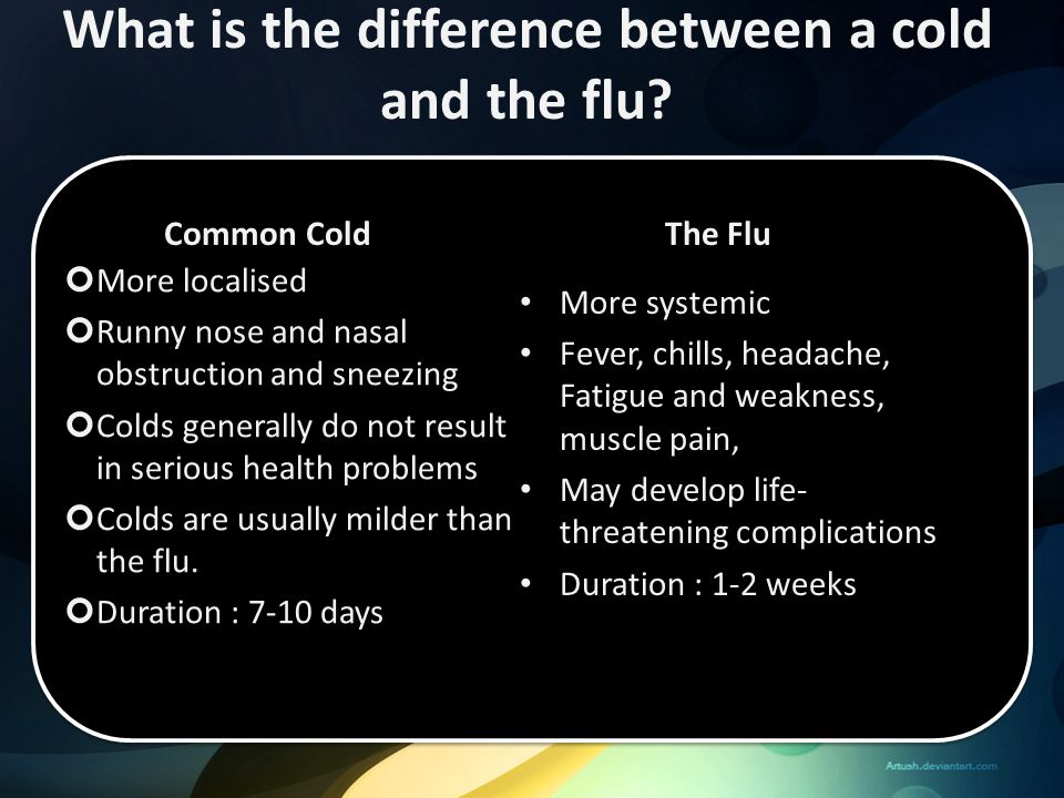 What is the difference between a cold and the flu? More localised Runny nose and nasal obstruction and sneezing Colds generally do not result in serio