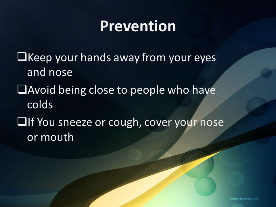 Prevention  Keep your hands away from your eyes and nose  Avoid being close to people who have colds  If You sneeze or cough, cover your nose or mo