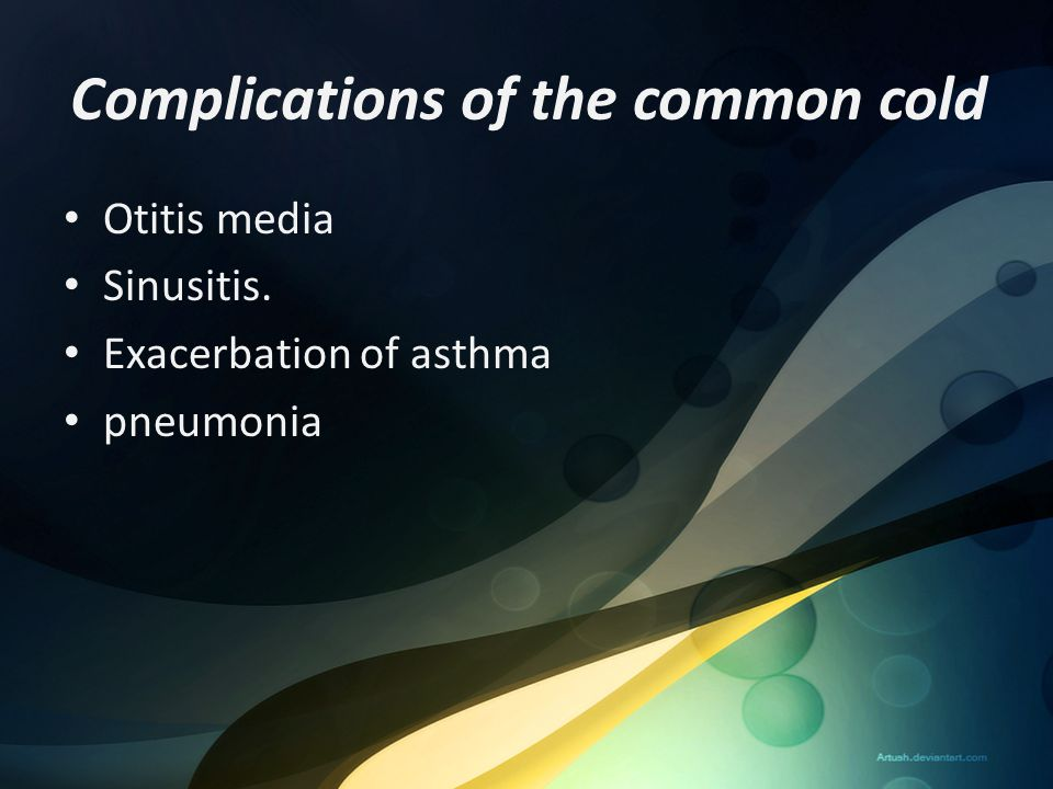 Complications of the common cold Otitis media Sinusitis. Exacerbation of asthma pneumonia