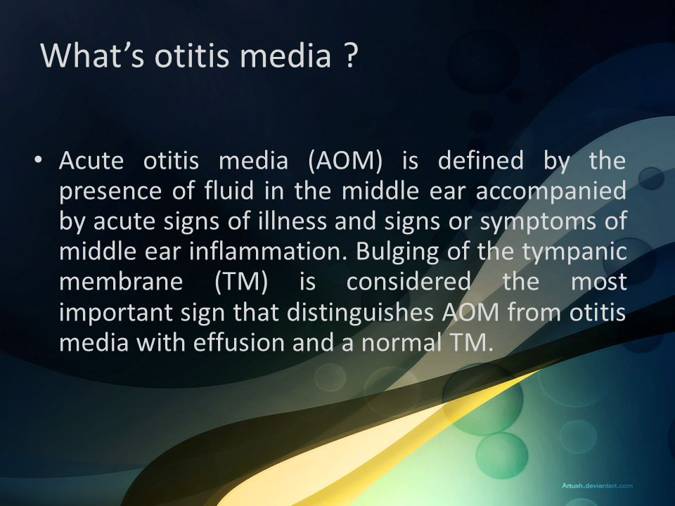 What's otitis media ? Acute otitis media (AOM) is defined by the presence of fluid in the middle ear accompanied by acute signs of illness and signs o