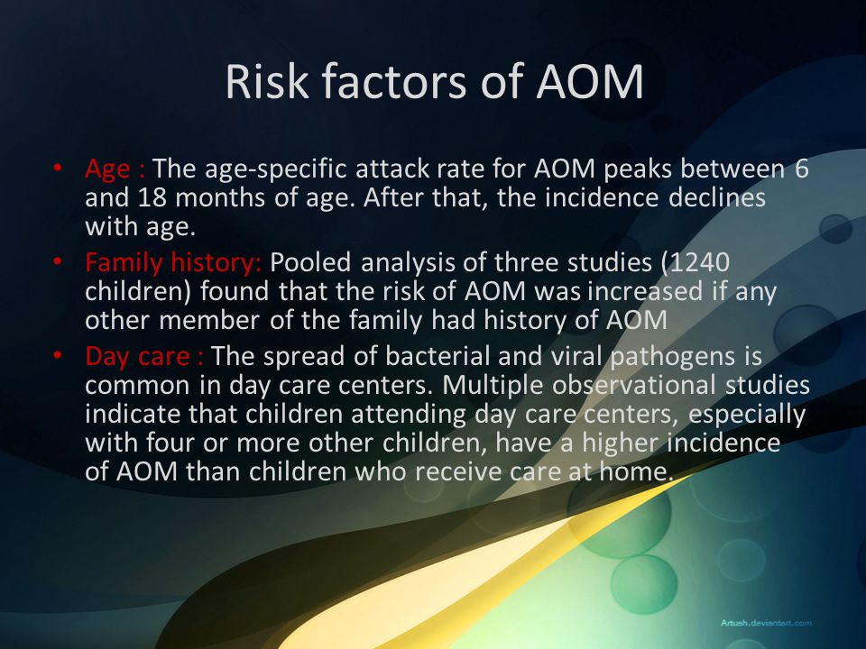Risk factors of AOM Age : The age-specific attack rate for AOM peaks between 6 and 18 months of age. After that, the incidence declines with age. Fami