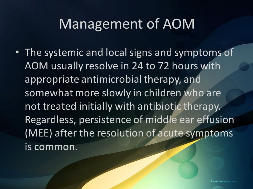 Management of AOM The systemic and local signs and symptoms of AOM usually resolve in 24 to 72 hours with appropriate antimicrobial therapy, and somew
