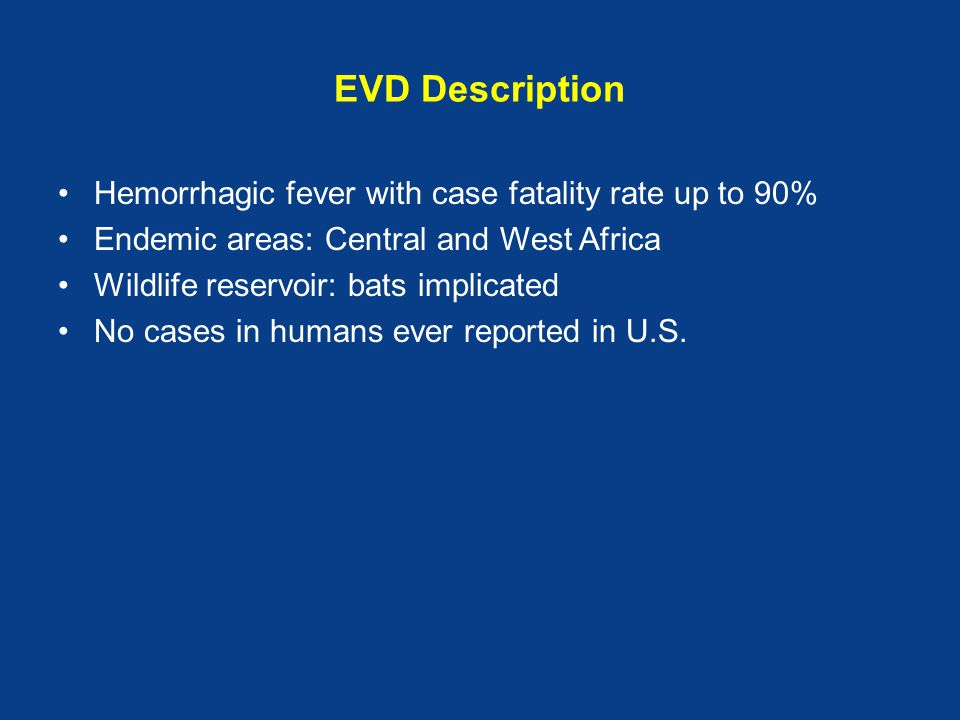 EVD Description Hemorrhagic fever with case fatality rate up to 90% Endemic areas: Central and West Africa Wildlife reservoir: bats implicated No case
