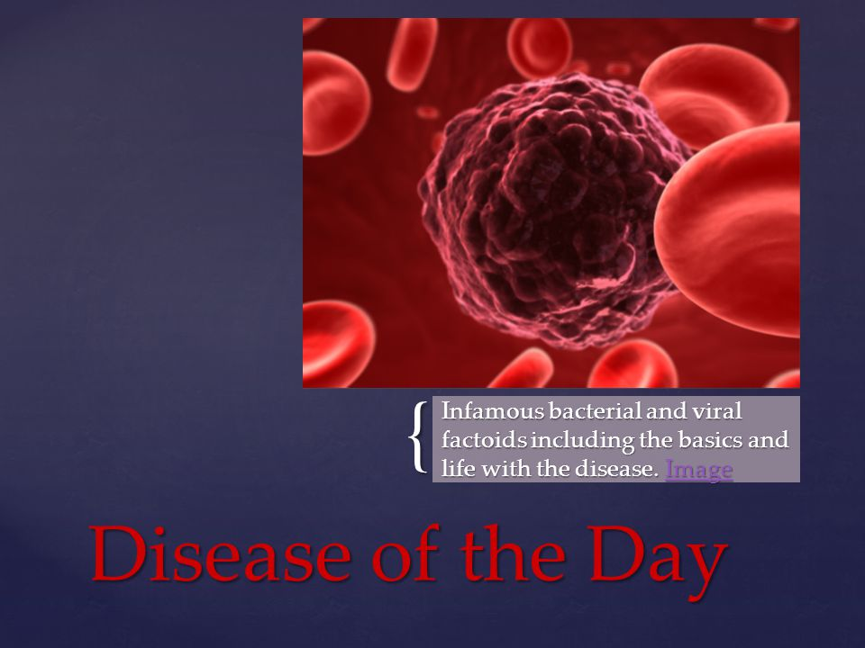 { Infamous bacterial and viral factoids including the basics and life with the disease.