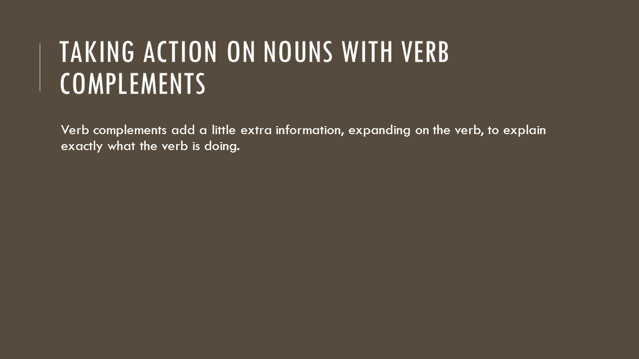 TAKING ACTION ON NOUNS WITH VERB COMPLEMENTS Verb complements add a little extra information, expanding on the verb, to explain exactly what the verb