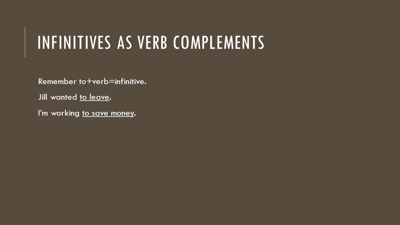 INFINITIVES AS VERB COMPLEMENTS Remember to+verb=infinitive. Jill wanted to leave. I'm working to save money.