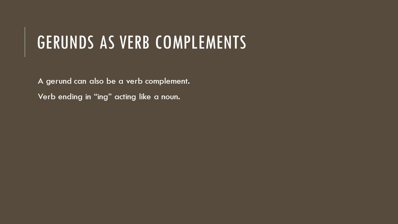 GERUNDS AS VERB COMPLEMENTS A gerund can also be a verb complement.