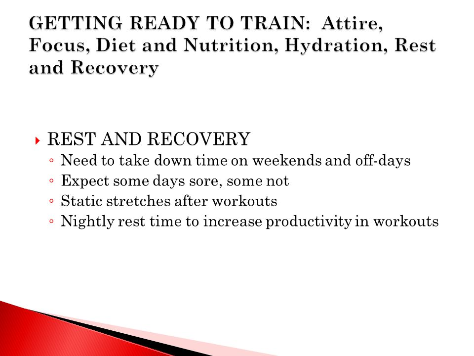  REST AND RECOVERY ◦ Need to take down time on weekends and off-days ◦ Expect some days sore, some not ◦ Static stretches after workouts ◦ Nightly rest time to increase productivity in workouts