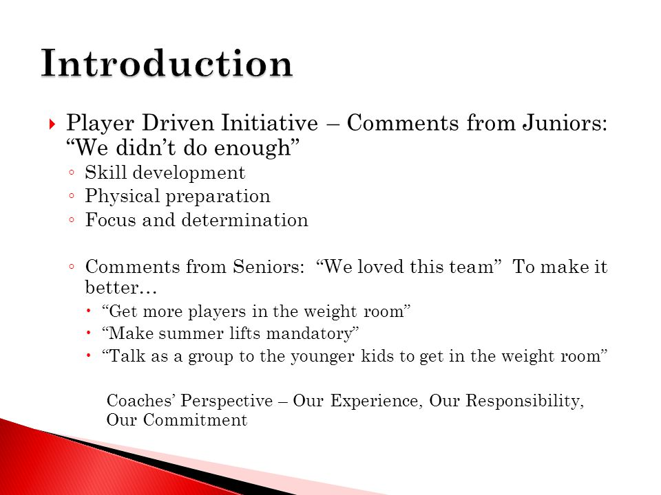  Player Driven Initiative – Comments from Juniors: We didn't do enough ◦ Skill development ◦ Physical preparation ◦ Focus and determination ◦ Comments from Seniors: We loved this team To make it better…  Get more players in the weight room  Make summer lifts mandatory  Talk as a group to the younger kids to get in the weight room Coaches' Perspective – Our Experience, Our Responsibility, Our Commitment