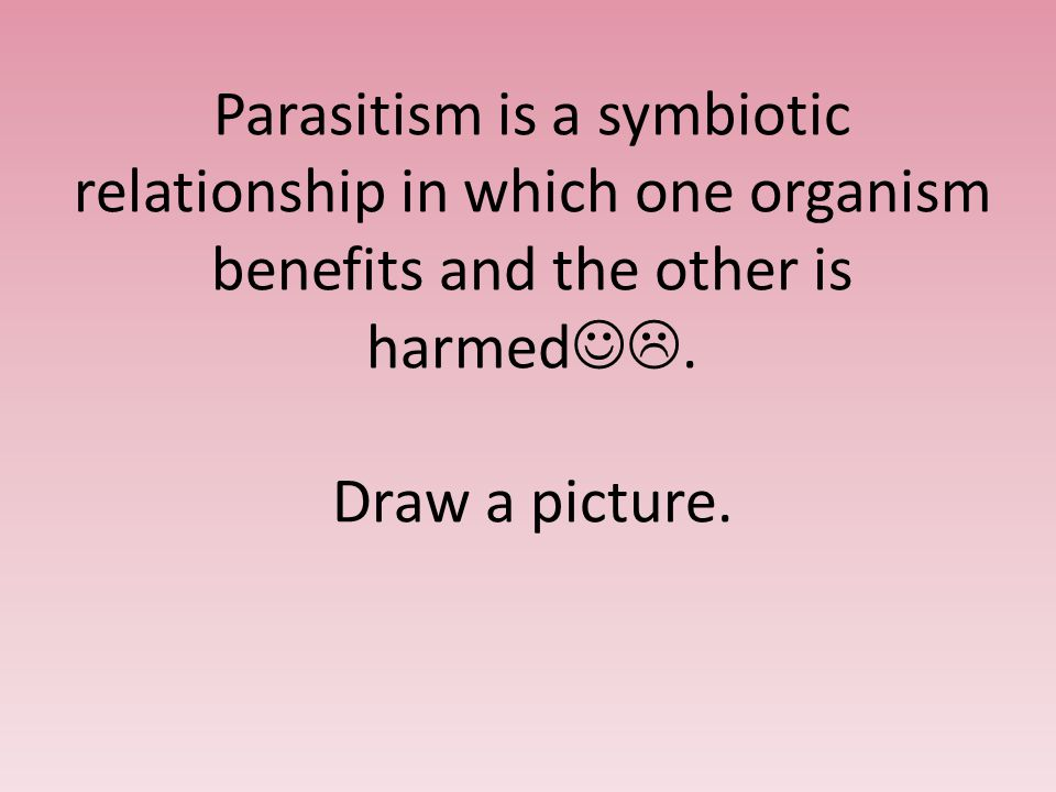 Parasitism is a symbiotic relationship in which one organism benefits and the other is harmed .