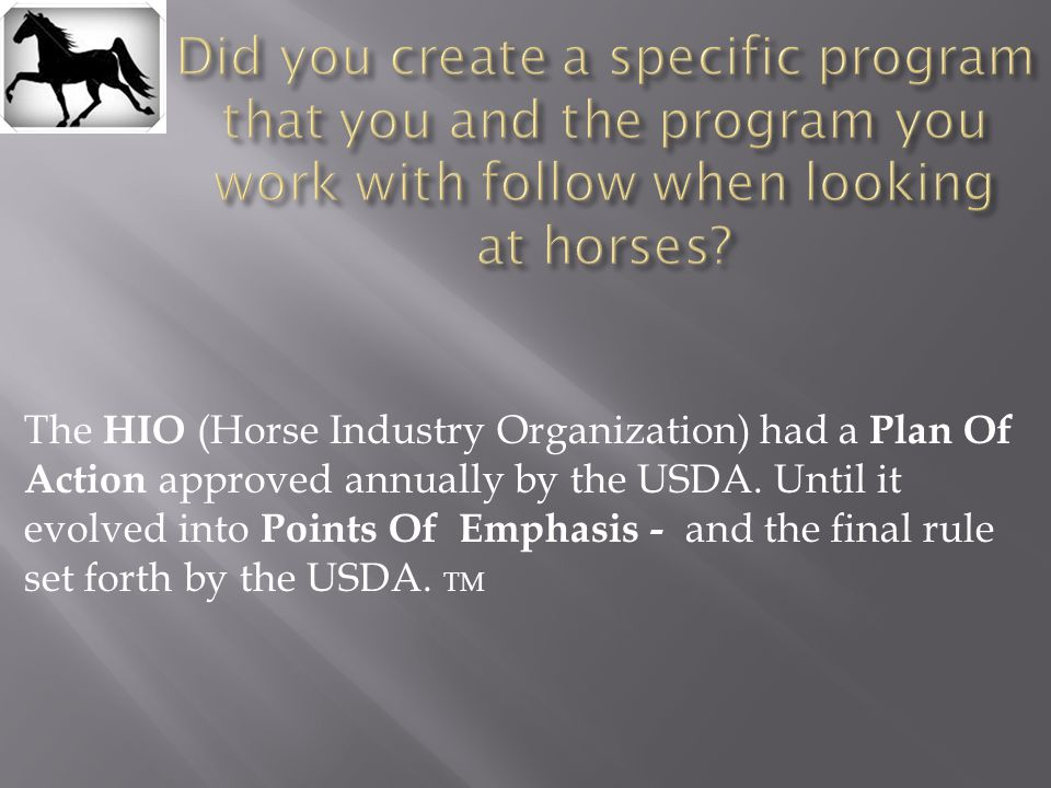 The HIO (Horse Industry Organization) had a Plan Of Action approved annually by the USDA. Until it evolved into Points Of Emphasis - and the final rul