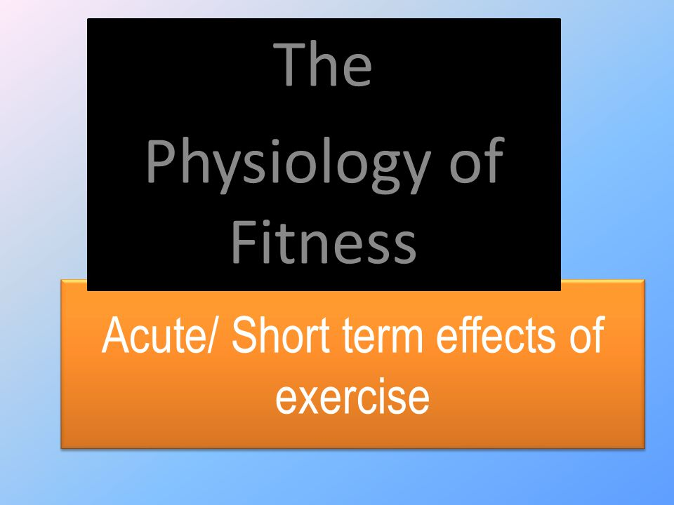 Acute/ Short term effects of exercise The Physiology of Fitness