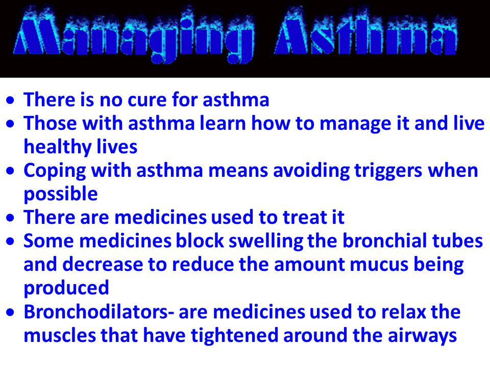  There is no cure for asthma  Those with asthma learn how to manage it and live healthy lives  Coping with asthma means avoiding triggers when poss