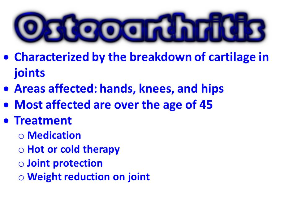  Characterized by the breakdown of cartilage in joints  Areas affected: hands, knees, and hips  Most affected are over the age of 45  Treatment o Medication o Hot or cold therapy o Joint protection o Weight reduction on joint