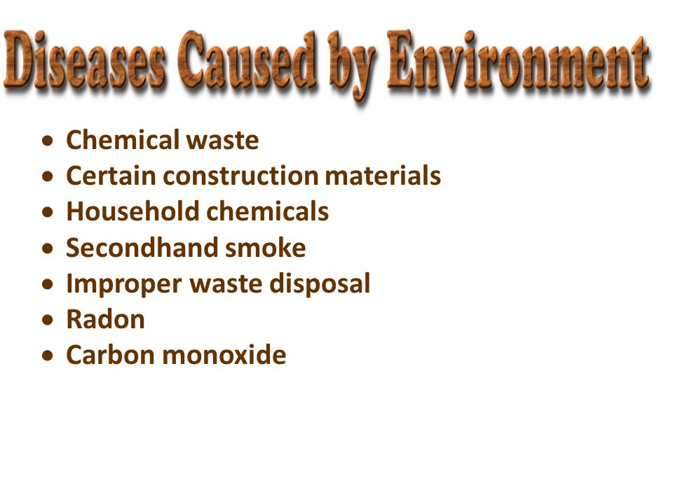  Chemical waste  Certain construction materials  Household chemicals  Secondhand smoke  Improper waste disposal  Radon  Carbon monoxide
