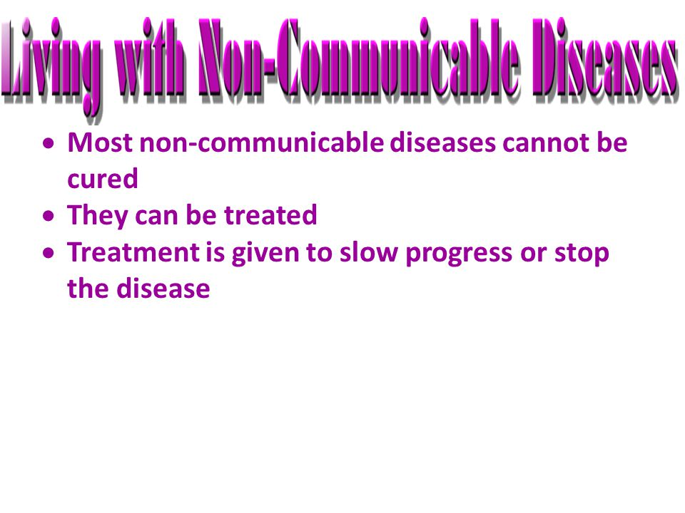  Most non-communicable diseases cannot be cured  They can be treated  Treatment is given to slow progress or stop the disease