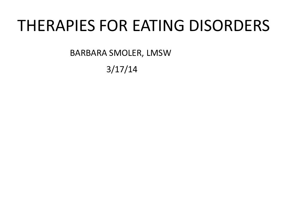 THERAPIES FOR EATING DISORDERS BARBARA SMOLER, LMSW 3/17/14
