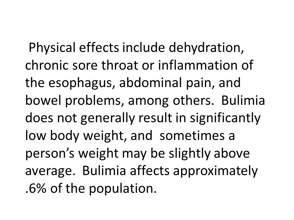 Physical effects include dehydration, chronic sore throat or inflammation of the esophagus, abdominal pain, and bowel problems, among others. Bulimia